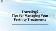 Traveling? Tips for Managing Your Fertility Treatments